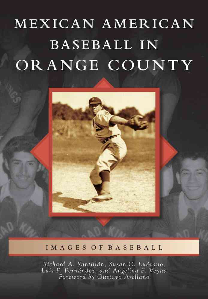 Mexican American Baseball in Orange County By Santillan, Richard A./ Luevano, Susan C./ Fernandez, Luis F./ Veyna, Angelina F./ Arellano, Gustavo (FRW)